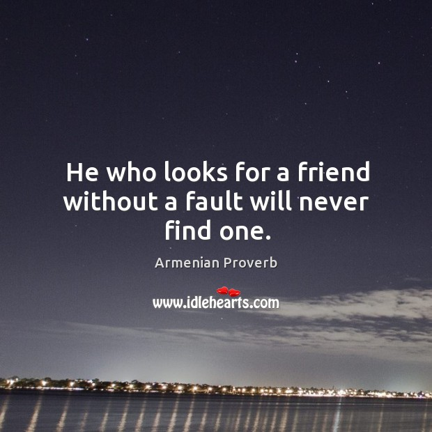 He who looks for a friend without a fault will never find one. Armenian Proverbs Image