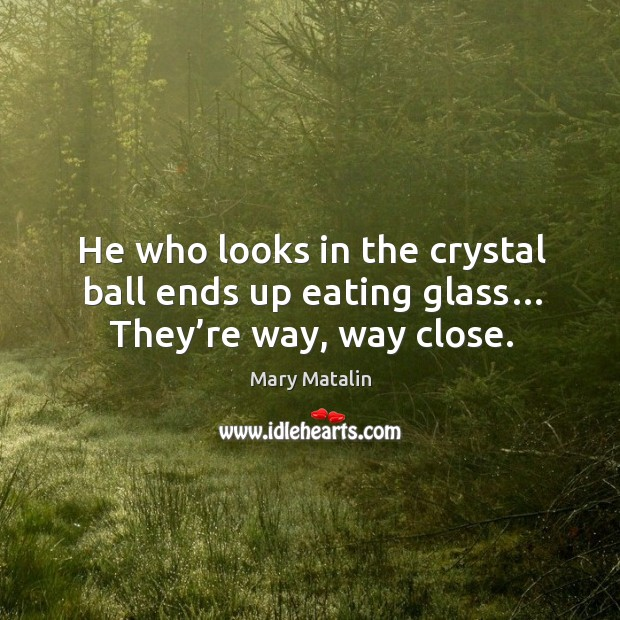 He who looks in the crystal ball ends up eating glass… they're way, way close. Image
