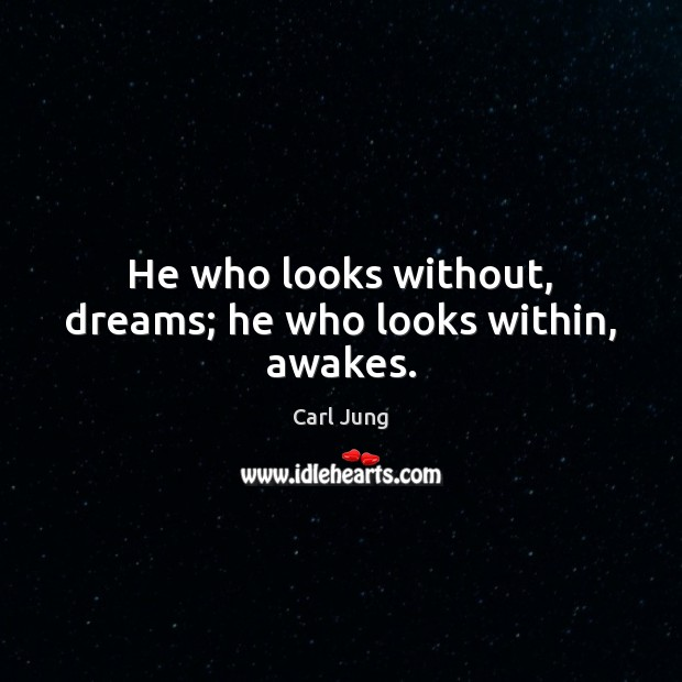 Image, He who looks without, dreams; he who looks within, awakes.