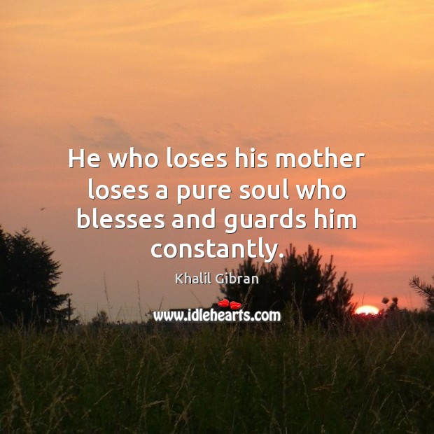 He who loses his mother loses a pure soul who blesses and guards him constantly. Khalil Gibran Picture Quote