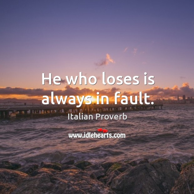 Image, He who loses is always in fault.