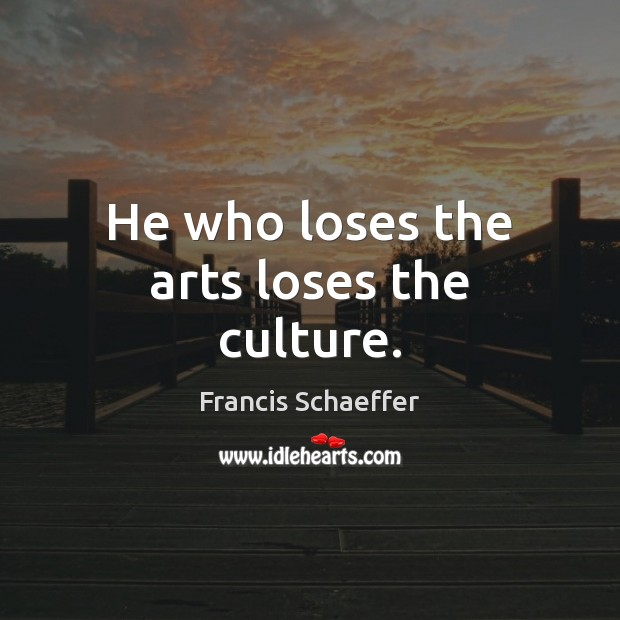 He who loses the arts loses the culture. Francis Schaeffer Picture Quote