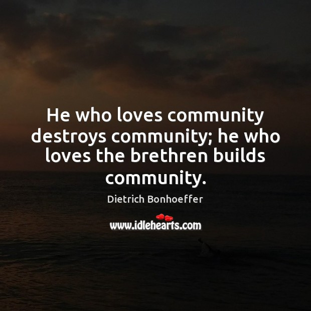 He who loves community destroys community; he who loves the brethren builds community. Image