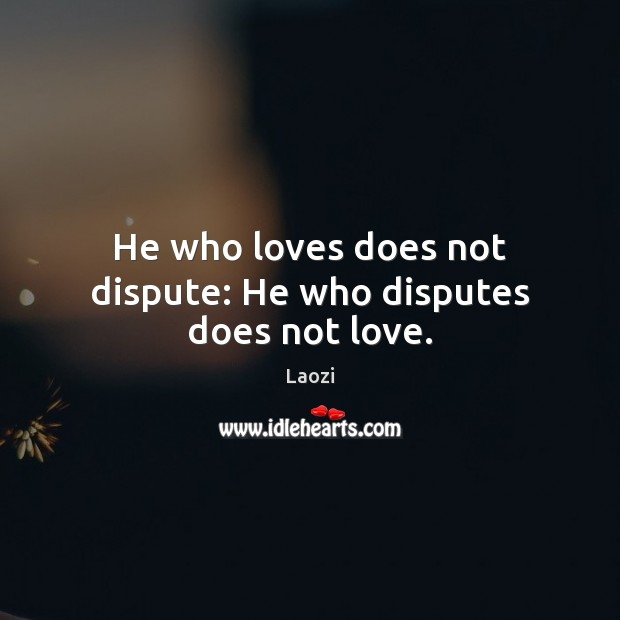 Image, He who loves does not dispute: He who disputes does not love.