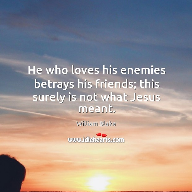 He who loves his enemies betrays his friends; this surely is not what Jesus meant. Image