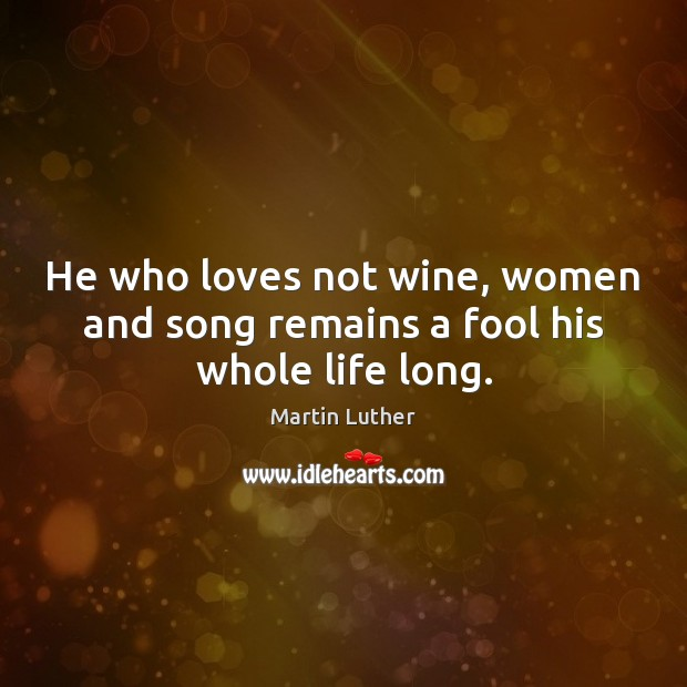 Image, He who loves not wine, women and song remains a fool his whole life long.