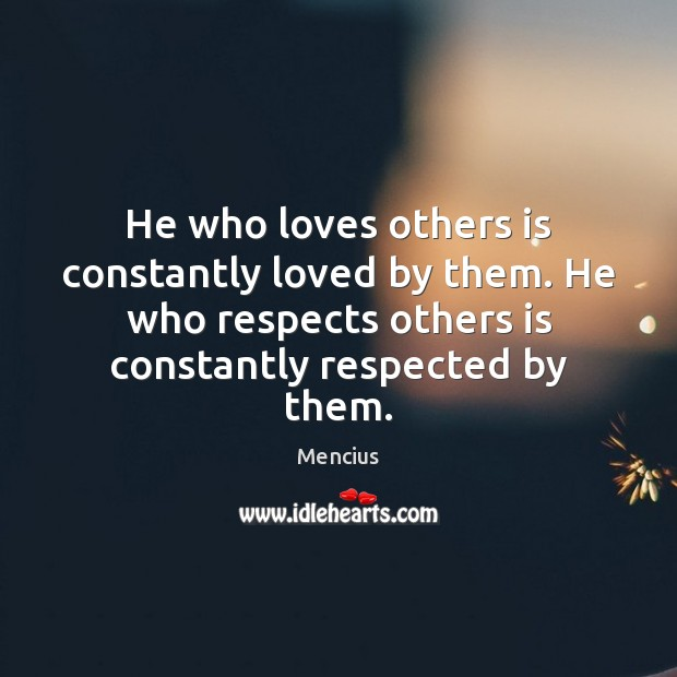 He who loves others is constantly loved by them. He who respects Mencius Picture Quote