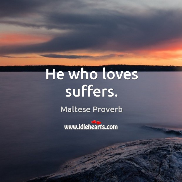 Image, He who loves suffers.
