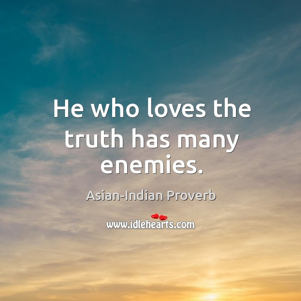 He who loves the truth has many enemies. Asian-Indian Proverbs Image