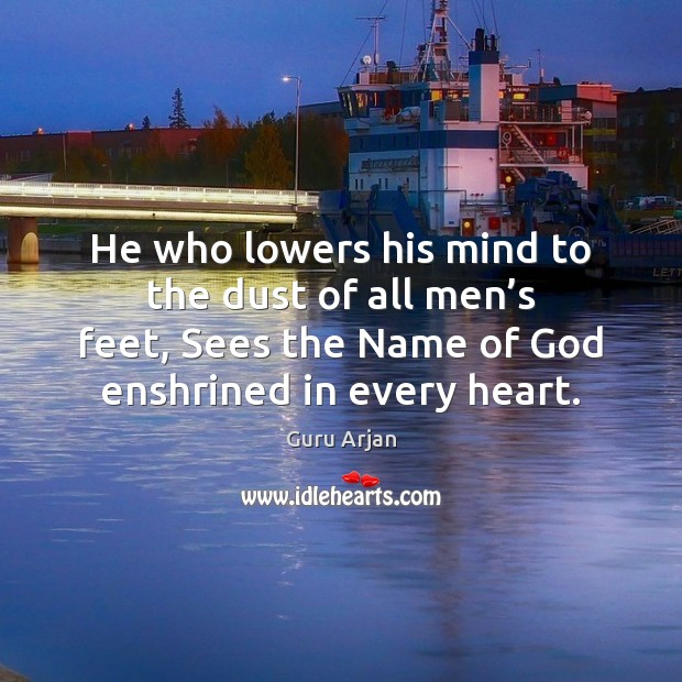 He who lowers his mind to the dust of all men's Guru Arjan Picture Quote
