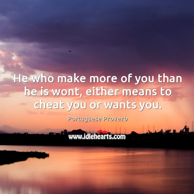 He who make more of you than he is wont, either means to cheat you or wants you. Portuguese Proverbs Image