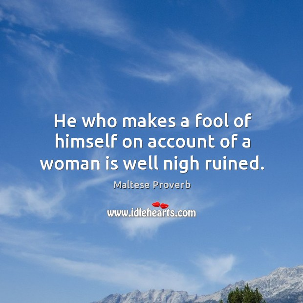 Image, He who makes a fool of himself on account of a woman is well nigh ruined.