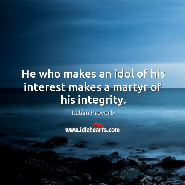 He who makes an idol of his interest makes a martyr of his integrity. Image