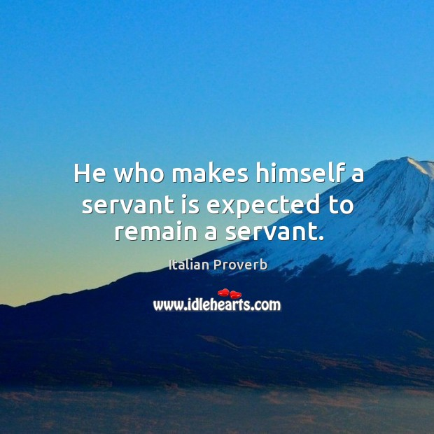 Image, He who makes himself a servant is expected to remain a servant.