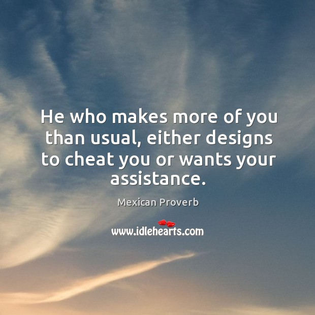 He who makes more of you than usual, either designs to cheat you or wants your assistance. Mexican Proverbs Image
