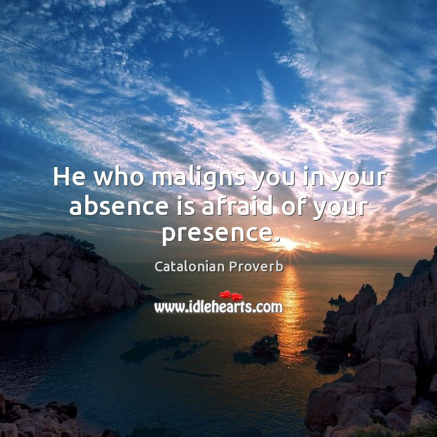 He who maligns you in your absence is afraid of your presence. Catalonian Proverbs Image