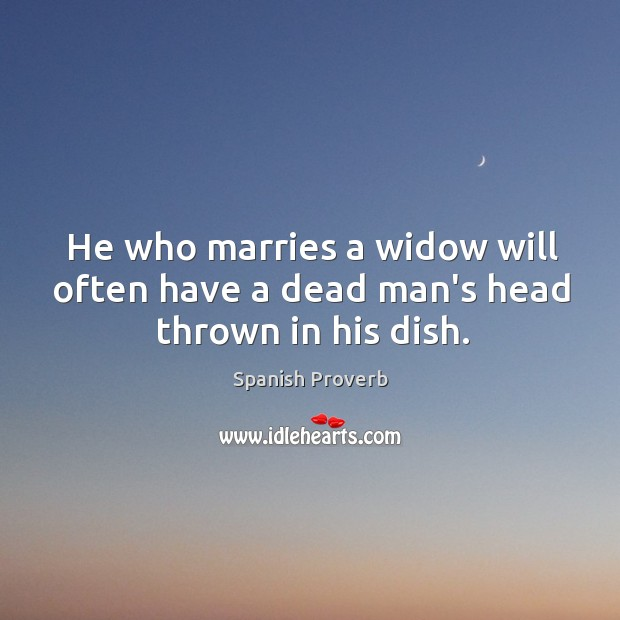 Image, He who marries a widow will often have a dead man's head thrown in his dish.