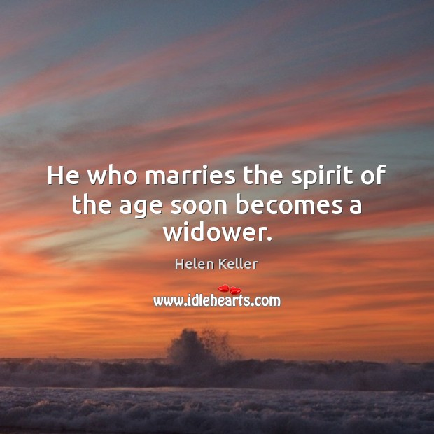He who marries the spirit of the age soon becomes a widower. Helen Keller Picture Quote