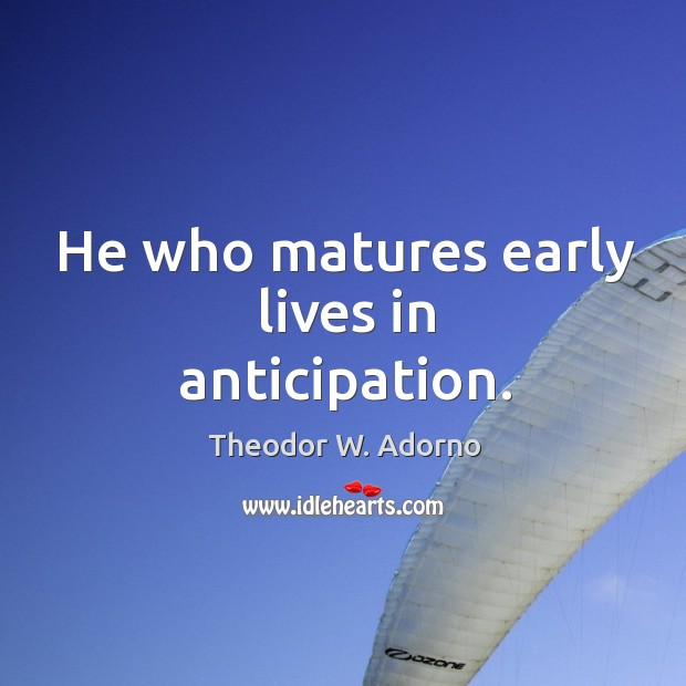 He who matures early lives in anticipation. Theodor W. Adorno Picture Quote