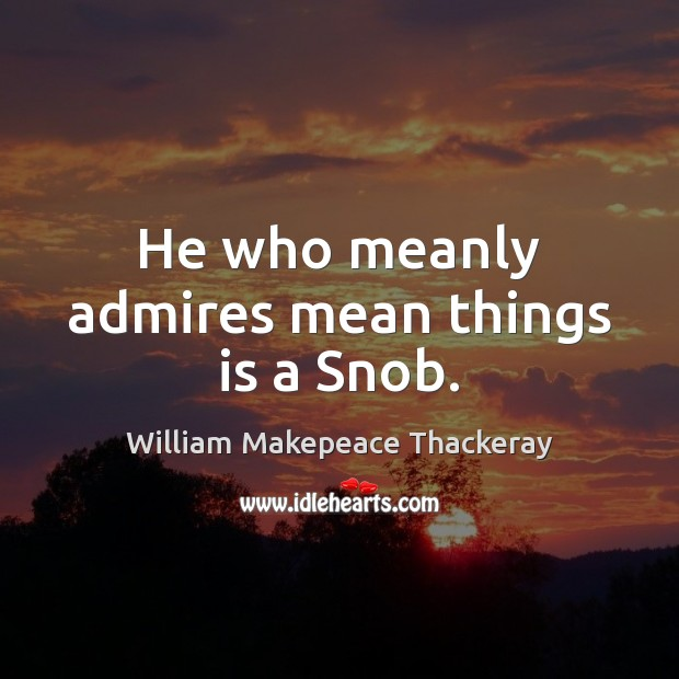 He who meanly admires mean things is a Snob. William Makepeace Thackeray Picture Quote