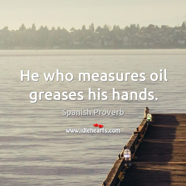 Image, He who measures oil greases his hands.