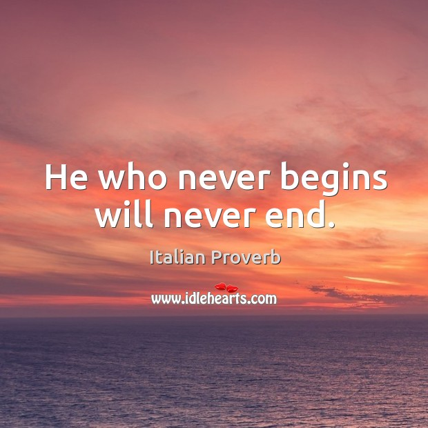 Image, He who never begins will never end.