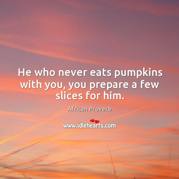 Image, He who never eats pumpkins with you, you prepare a few slices for him.