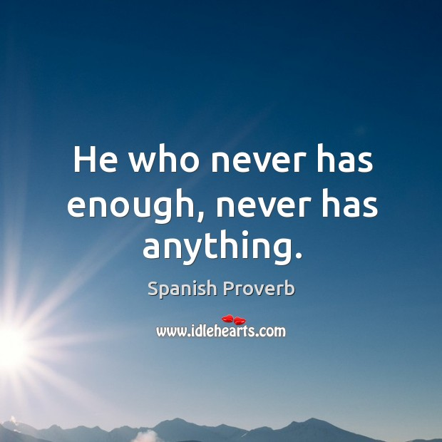 He who never has enough, never has anything. Image