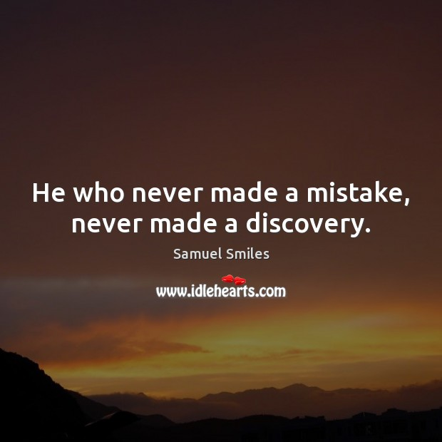 He who never made a mistake, never made a discovery. Samuel Smiles Picture Quote