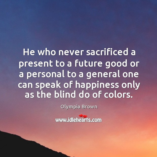 He who never sacrificed a present to a future good or a personal to a general one can speak Image