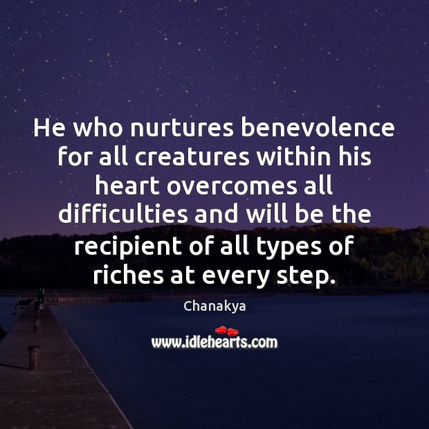 He who nurtures benevolence for all creatures within his heart overcomes all Chanakya Picture Quote