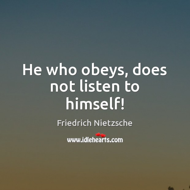 Image, He who obeys, does not listen to himself!