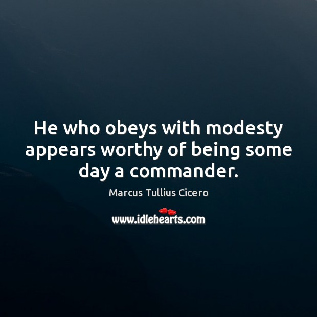 He who obeys with modesty appears worthy of being some day a commander. Marcus Tullius Cicero Picture Quote