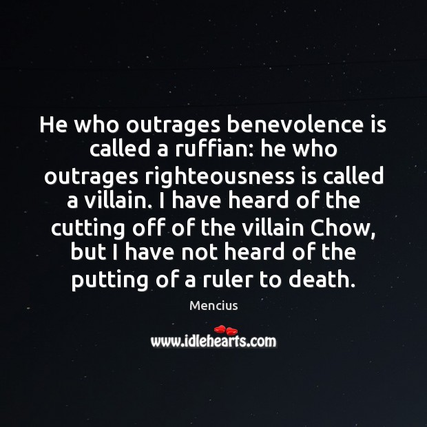 He who outrages benevolence is called a ruffian: he who outrages righteousness Mencius Picture Quote