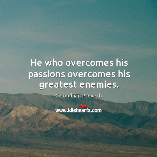 He who overcomes his passions overcomes his greatest enemies. Colombian Proverbs Image