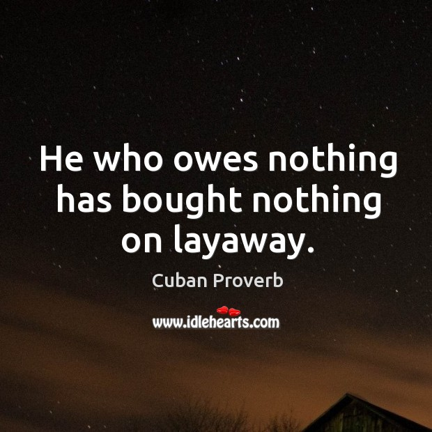 He who owes nothing has bought nothing on layaway. Cuban Proverbs Image