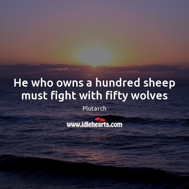 He who owns a hundred sheep must fight with fifty wolves Plutarch Picture Quote