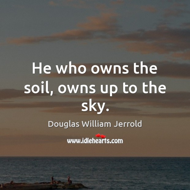 Image, He who owns the soil, owns up to the sky.