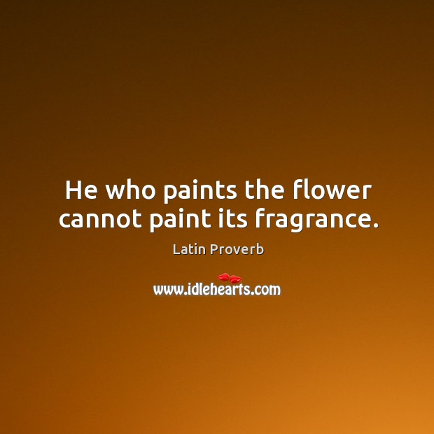Image, He who paints the flower cannot paint its fragrance.