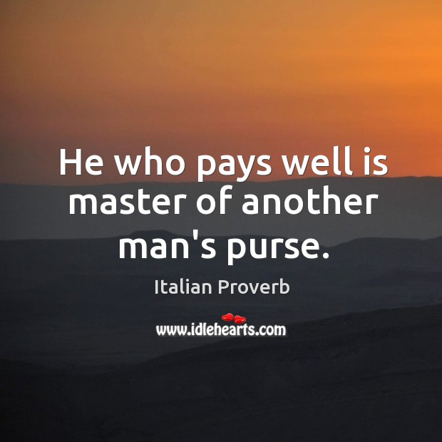 He who pays well is master of another man's purse. Image