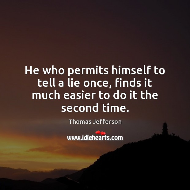 Image, He who permits himself to tell a lie once, finds it much easier to do it the second time.