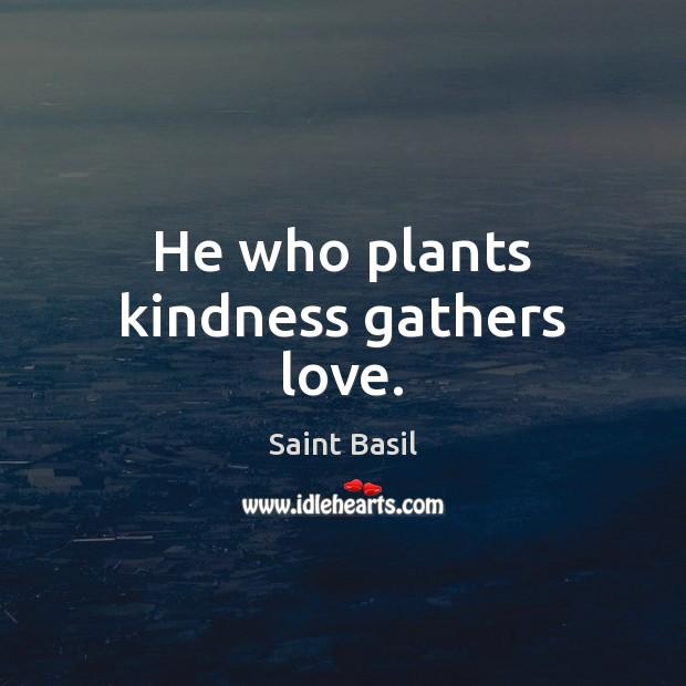 Image, He who plants kindness gathers love.