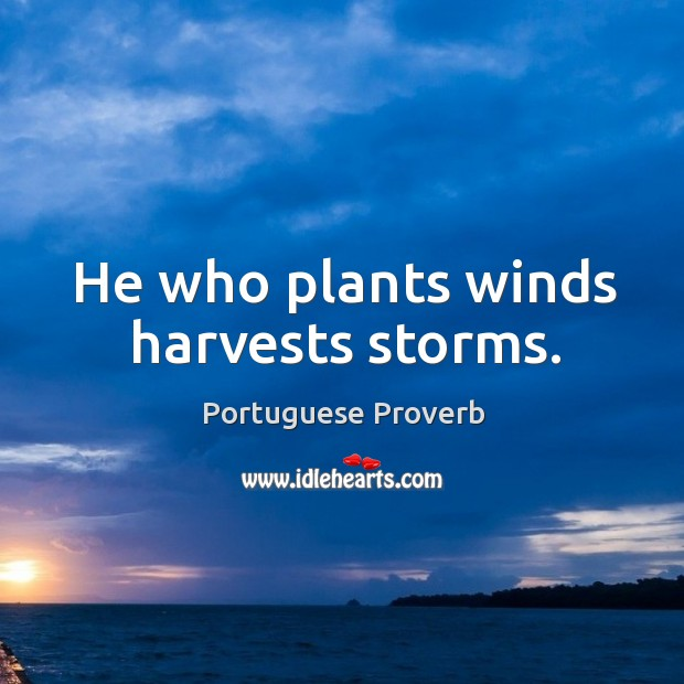 Image about He who plants winds harvests storms.