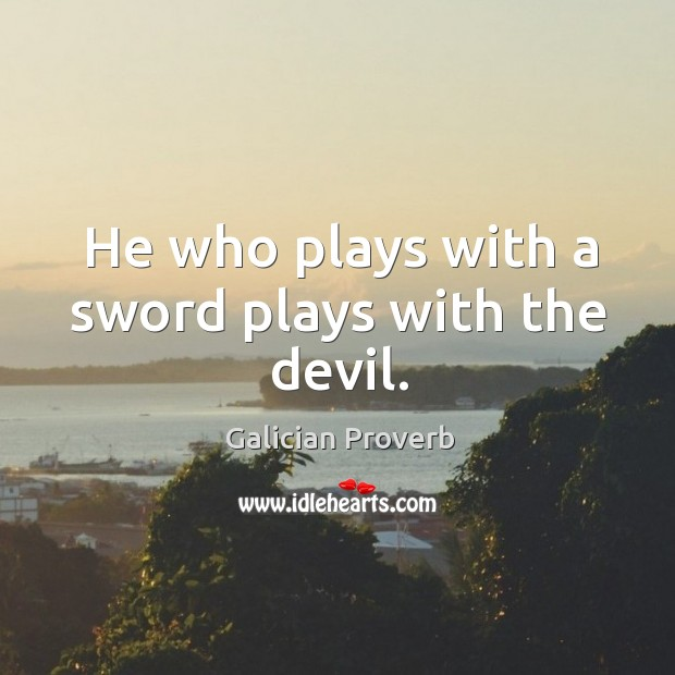 He who plays with a sword plays with the devil. Galician Proverbs Image