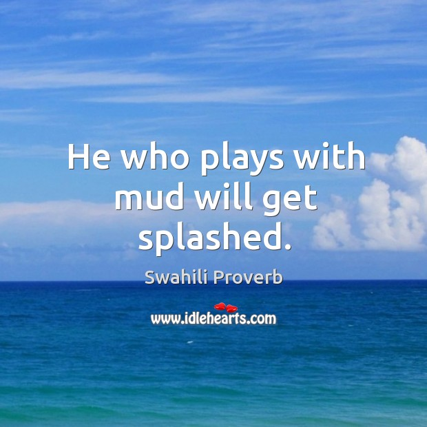 He who plays with mud will get splashed. Swahili Proverbs Image