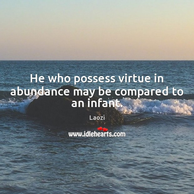 He who possess virtue in abundance may be compared to an infant. Laozi Picture Quote