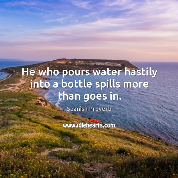 He who pours water hastily into a bottle spills more than goes in. Image