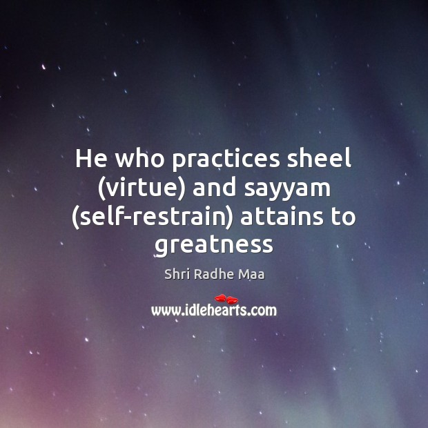 He who practices sheel (virtue) and sayyam (self-restrain) attains to greatness Shri Radhe Maa Picture Quote