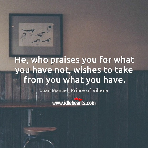 He, who praises you for what you have not, wishes to take from you what you have. Juan Manuel, Prince of Villena Picture Quote