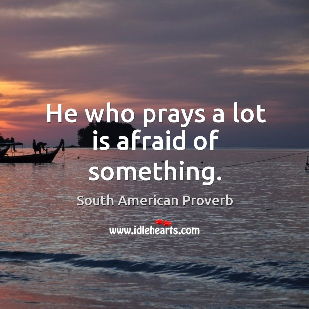 He who prays a lot is afraid of something. South American Proverbs Image